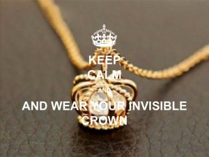 keep calm and wear your invisible crown