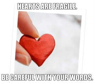 hearts are fragile, be careful with your words
