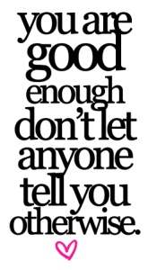 you are good enough, dont let anyone tell you otherwise