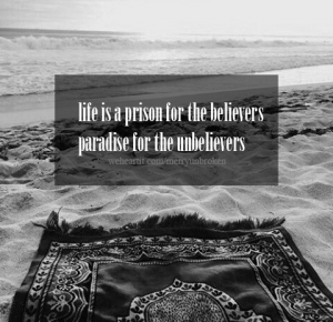 life is a prison for the believers and a paradise for the disbelievers